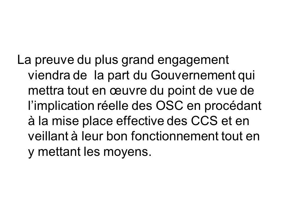 La preuve du plus grand engagement viendra de la part du Gouvernement qui mettra tout en œuvre du point de vue de limplication réelle des OSC en procédant à la mise place effective des CCS et en veillant à leur bon fonctionnement tout en y mettant les moyens.