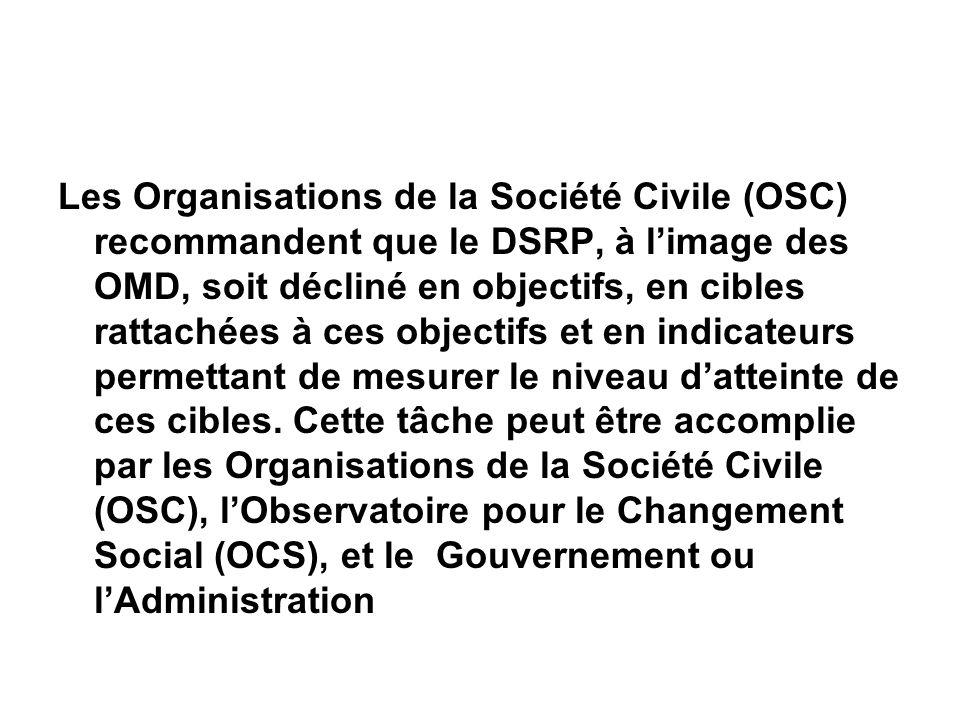 Les Organisations de la Société Civile (OSC) recommandent que le DSRP, à limage des OMD, soit décliné en objectifs, en cibles rattachées à ces objectifs et en indicateurs permettant de mesurer le niveau datteinte de ces cibles.