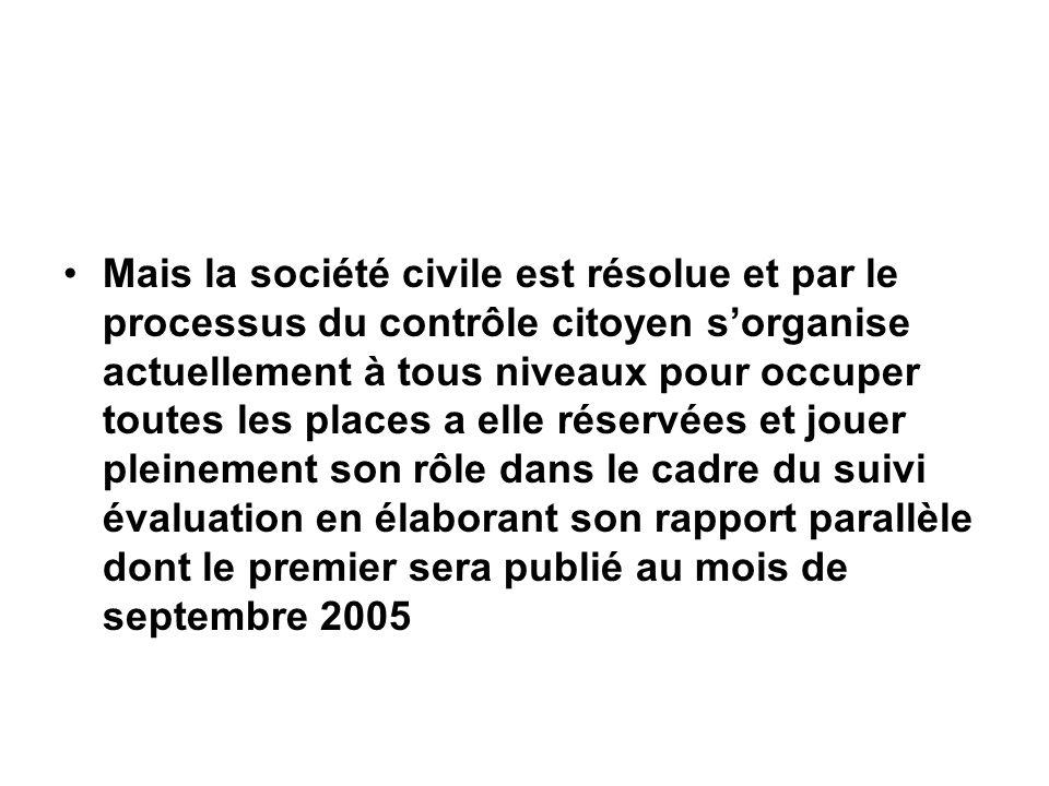 Mais la société civile est résolue et par le processus du contrôle citoyen sorganise actuellement à tous niveaux pour occuper toutes les places a elle réservées et jouer pleinement son rôle dans le cadre du suivi évaluation en élaborant son rapport parallèle dont le premier sera publié au mois de septembre 2005