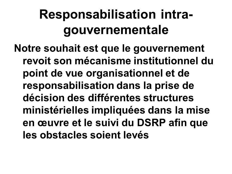 Responsabilisation intra- gouvernementale Notre souhait est que le gouvernement revoit son mécanisme institutionnel du point de vue organisationnel et de responsabilisation dans la prise de décision des différentes structures ministérielles impliquées dans la mise en œuvre et le suivi du DSRP afin que les obstacles soient levés