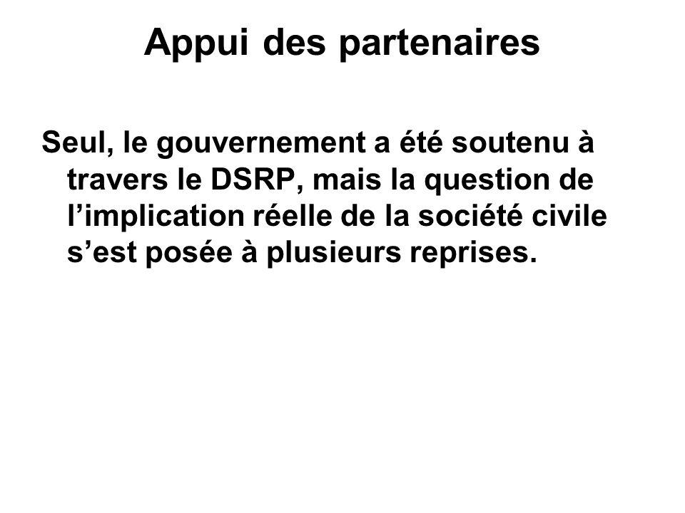 Appui des partenaires Seul, le gouvernement a été soutenu à travers le DSRP, mais la question de limplication réelle de la société civile sest posée à