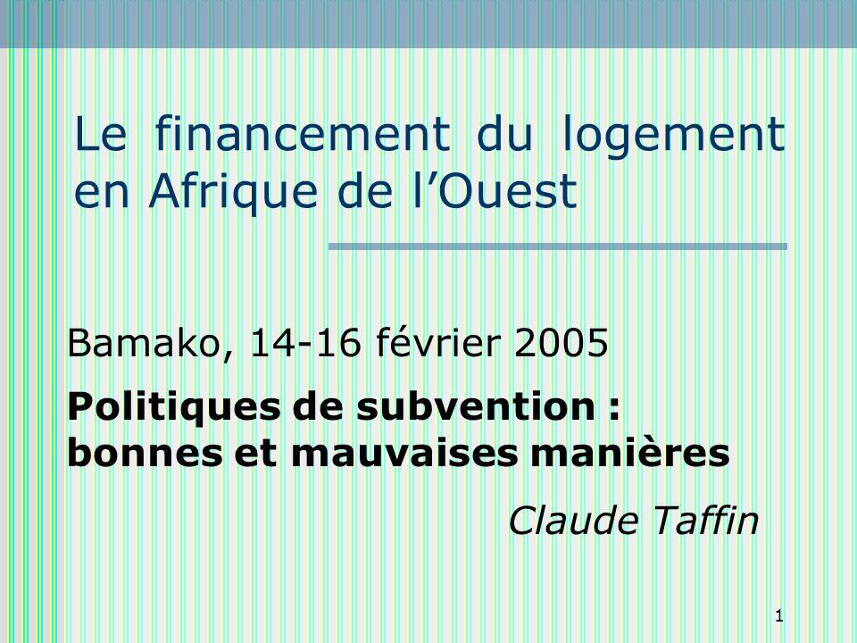 1 Le financement du logement en Afrique de lOuest Bamako, 14-16 février 2005 Politiques de subvention : bonnes et mauvaises manières Claude Taffin