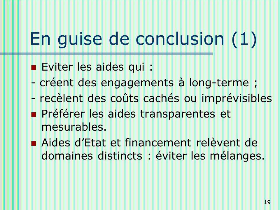 19 En guise de conclusion (1) Eviter les aides qui : - créent des engagements à long-terme ; - recèlent des coûts cachés ou imprévisibles Préférer les aides transparentes et mesurables.
