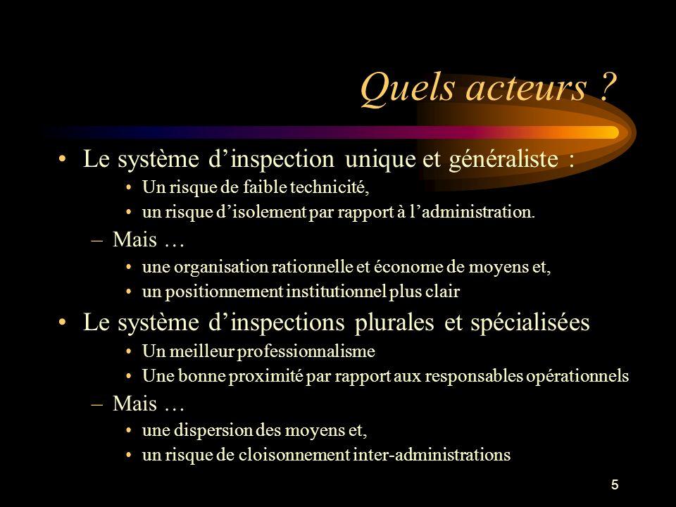 5 Quels acteurs ? Le système dinspection unique et généraliste : Un risque de faible technicité, un risque disolement par rapport à ladministration. –