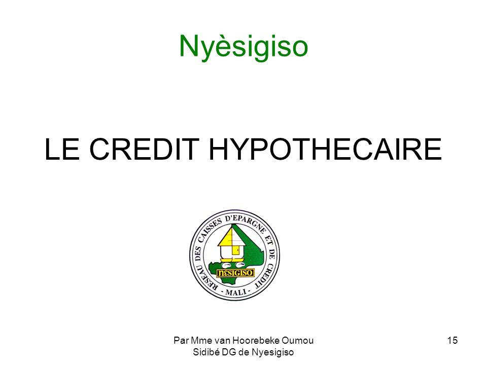 Par Mme van Hoorebeke Oumou Sidibé DG de Nyesigiso 15 Nyèsigiso LE CREDIT HYPOTHECAIRE