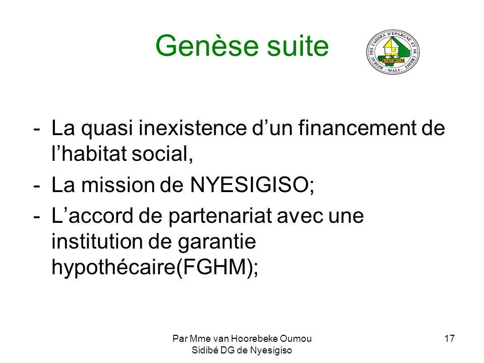 Par Mme van Hoorebeke Oumou Sidibé DG de Nyesigiso 17 Genèse suite -La quasi inexistence dun financement de lhabitat social, -La mission de NYESIGISO;