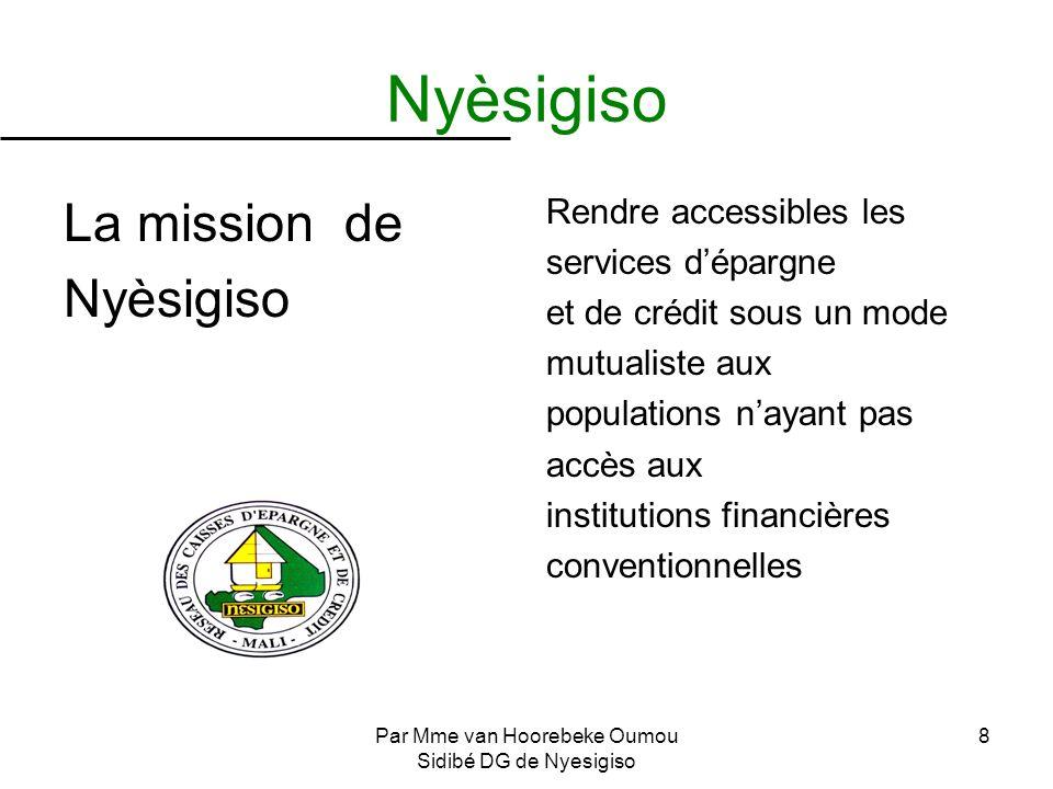 Par Mme van Hoorebeke Oumou Sidibé DG de Nyesigiso 8 Nyèsigiso La mission de Nyèsigiso Rendre accessibles les services dépargne et de crédit sous un m