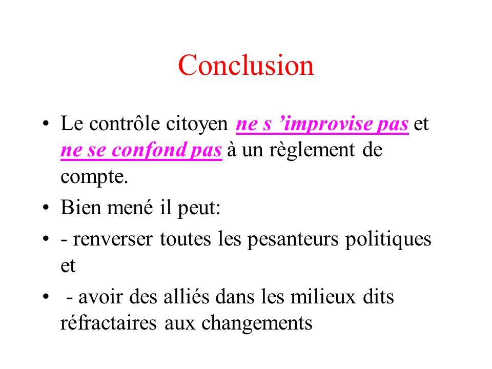 Conclusion Le contrôle citoyen ne s improvise pas et ne se confond pas à un règlement de compte. Bien mené il peut: - renverser toutes les pesanteurs