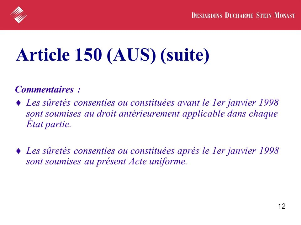 12 Article 150 (AUS) (suite) Commentaires : Les sûretés consenties ou constituées avant le 1er janvier 1998 sont soumises au droit antérieurement applicable dans chaque État partie.
