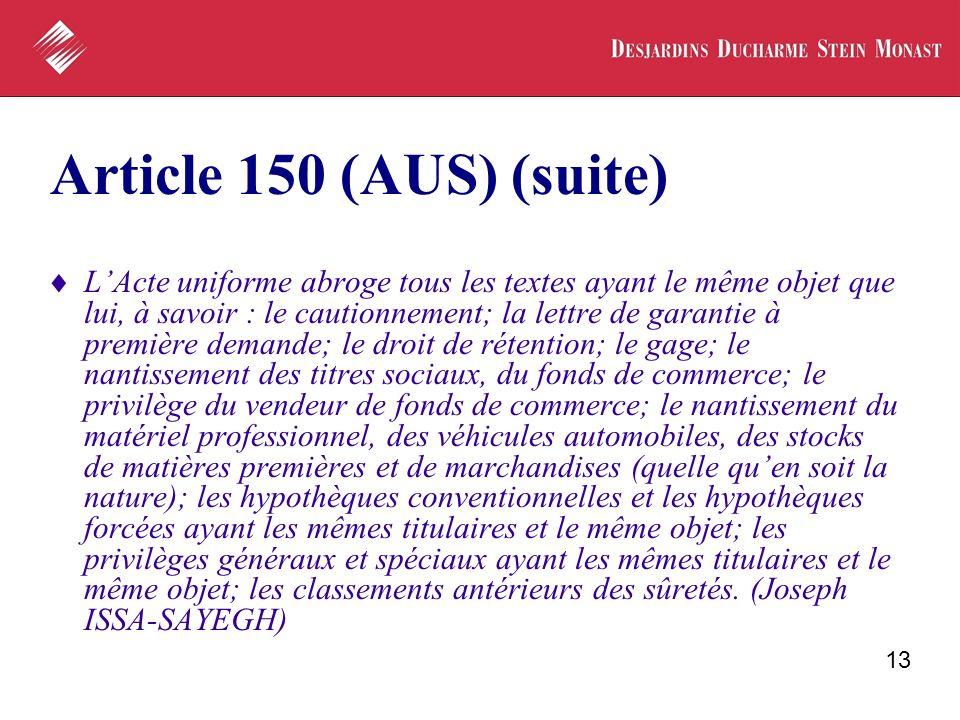 13 Article 150 (AUS) (suite) LActe uniforme abroge tous les textes ayant le même objet que lui, à savoir : le cautionnement; la lettre de garantie à p