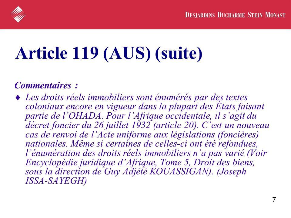 7 Article 119 (AUS) (suite) Commentaires : Les droits réels immobiliers sont énumérés par des textes coloniaux encore en vigueur dans la plupart des É