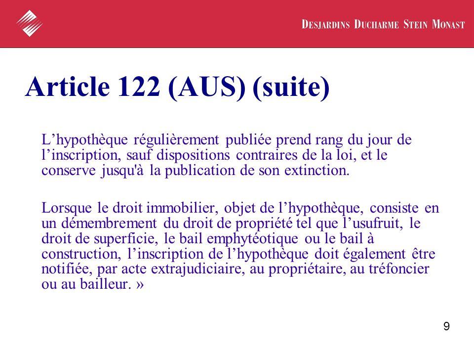 9 Article 122 (AUS) (suite) Lhypothèque régulièrement publiée prend rang du jour de linscription, sauf dispositions contraires de la loi, et le conser