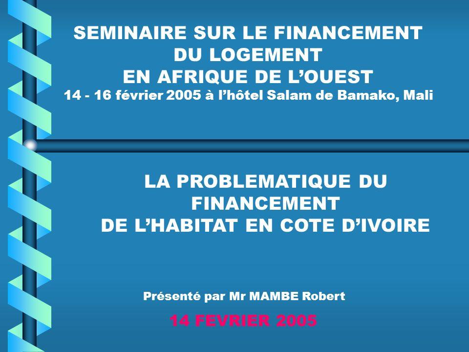 SEMINAIRE SUR LE FINANCEMENT DU LOGEMENT EN AFRIQUE DE LOUEST 14 - 16 février 2005 à lhôtel Salam de Bamako, Mali LA PROBLEMATIQUE DU FINANCEMENT DE LHABITAT EN COTE DIVOIRE 14 FEVRIER 2005 Présenté par Mr MAMBE Robert