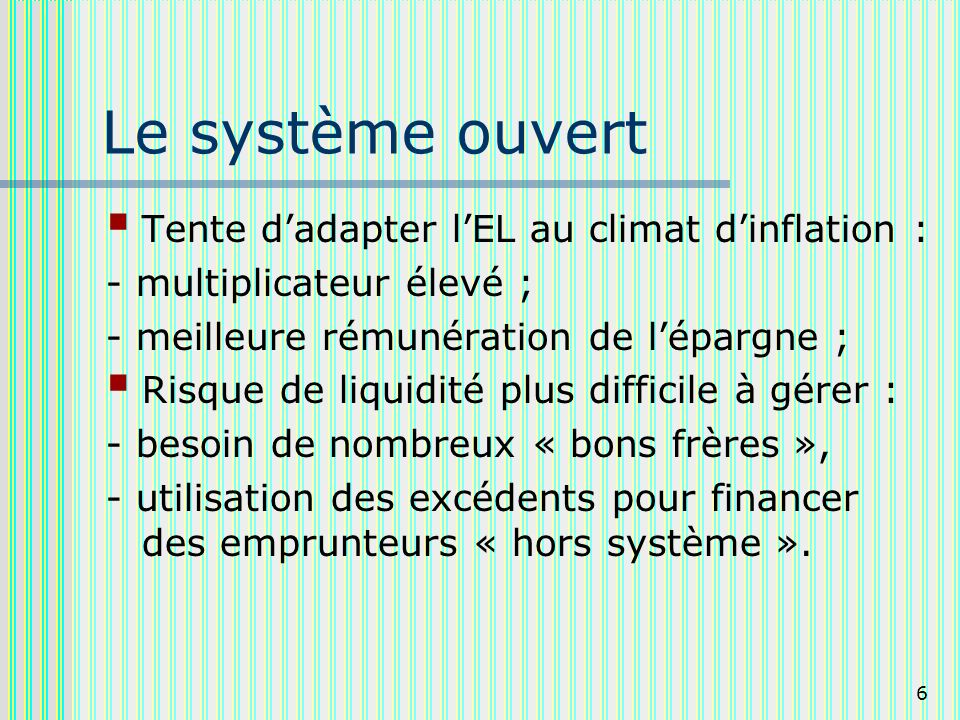 6 Le système ouvert Tente dadapter lEL au climat dinflation : - multiplicateur élevé ; - meilleure rémunération de lépargne ; Risque de liquidité plus
