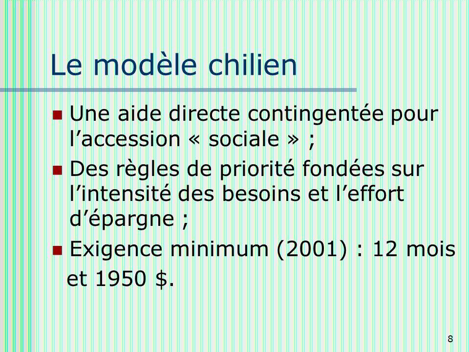 8 Le modèle chilien Une aide directe contingentée pour laccession « sociale » ; Des règles de priorité fondées sur lintensité des besoins et leffort dépargne ; Exigence minimum (2001) : 12 mois et 1950 $.