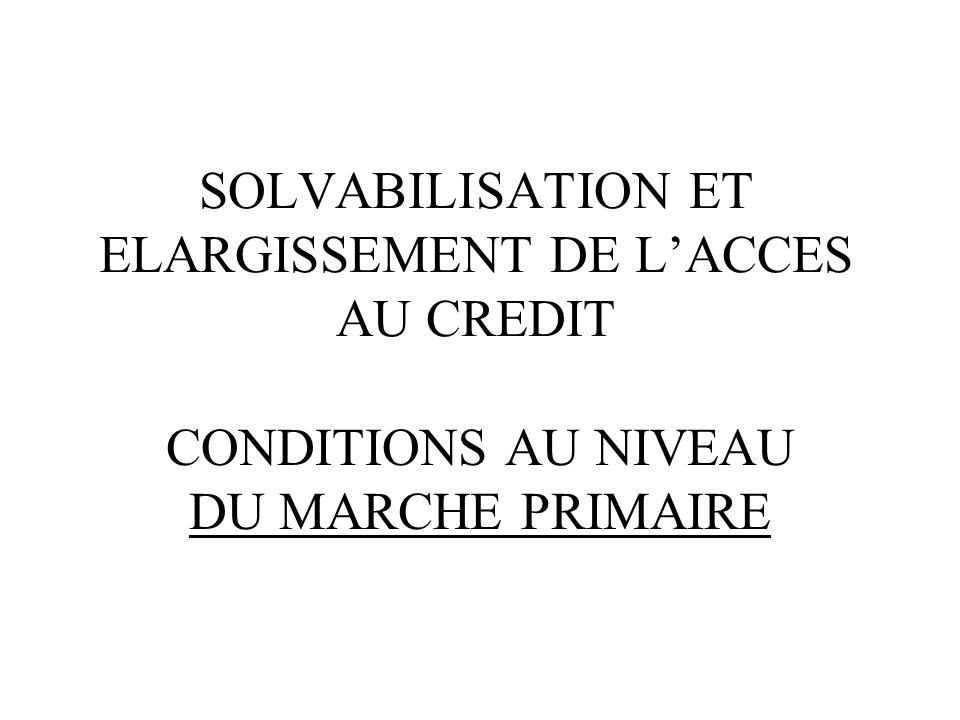 SOLVABILISATION ET ELARGISSEMENT DE LACCES AU CREDIT CONDITIONS AU NIVEAU DU MARCHE PRIMAIRE
