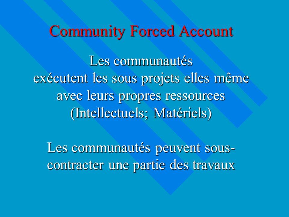Community Forced Account Les communautés exécutent les sous projets elles même avec leurs propres ressources (Intellectuels; Matériels) Les communautés peuvent sous- contracter une partie des travaux