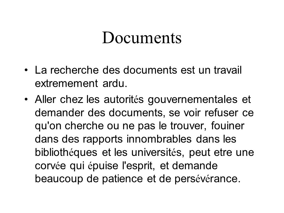 Documents La recherche des documents est un travail extremement ardu. Aller chez les autorit é s gouvernementales et demander des documents, se voir r