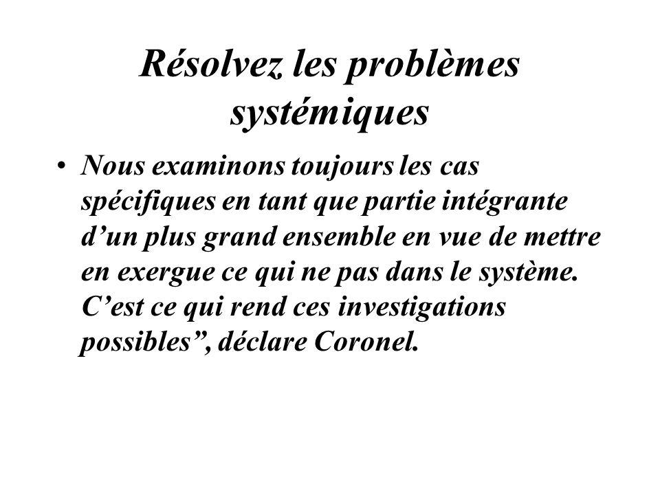 Résolvez les problèmes systémiques Nous examinons toujours les cas spécifiques en tant que partie intégrante dun plus grand ensemble en vue de mettre
