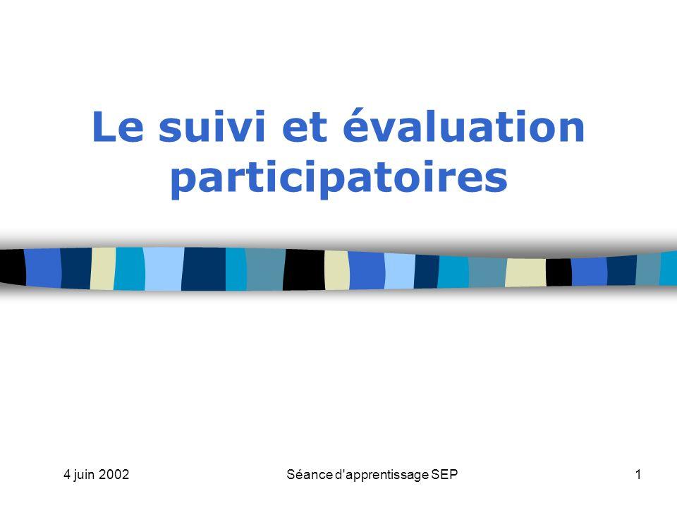 4 juin 2002Séance d apprentissage SEP1 Le suivi et évaluation participatoires