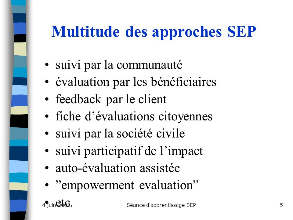 Séance d apprentissage SEP54 juin 2002 Multitude des approches SEP suivi par la communauté évaluation par les bénéficiaires feedback par le client fiche dévaluations citoyennes suivi par la société civile suivi participatif de limpact auto-évaluation assistée empowerment evaluation etc.