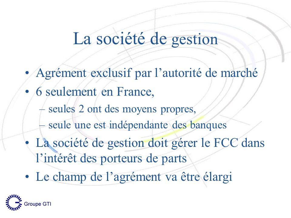 La société de gestion Agrément exclusif par lautorité de marché 6 seulement en France, –seules 2 ont des moyens propres, –seule une est indépendante des banques La société de gestion doit gérer le FCC dans lintérêt des porteurs de parts Le champ de lagrément va être élargi