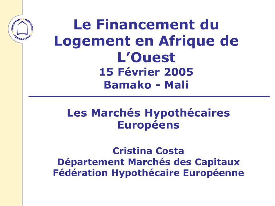 Le Financement du Logement en Afrique de LOuest 15 Février 2005 Bamako - Mali Les Marchés Hypothécaires Européens Cristina Costa Département Marchés des Capitaux Fédération Hypothécaire Européenne
