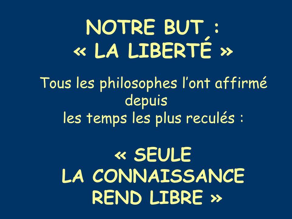 NOTRE BUT : « LA LIBERTÉ » Tous les philosophes lont affirmé depuis les temps les plus reculés : « SEULE LA CONNAISSANCE REND LIBRE »