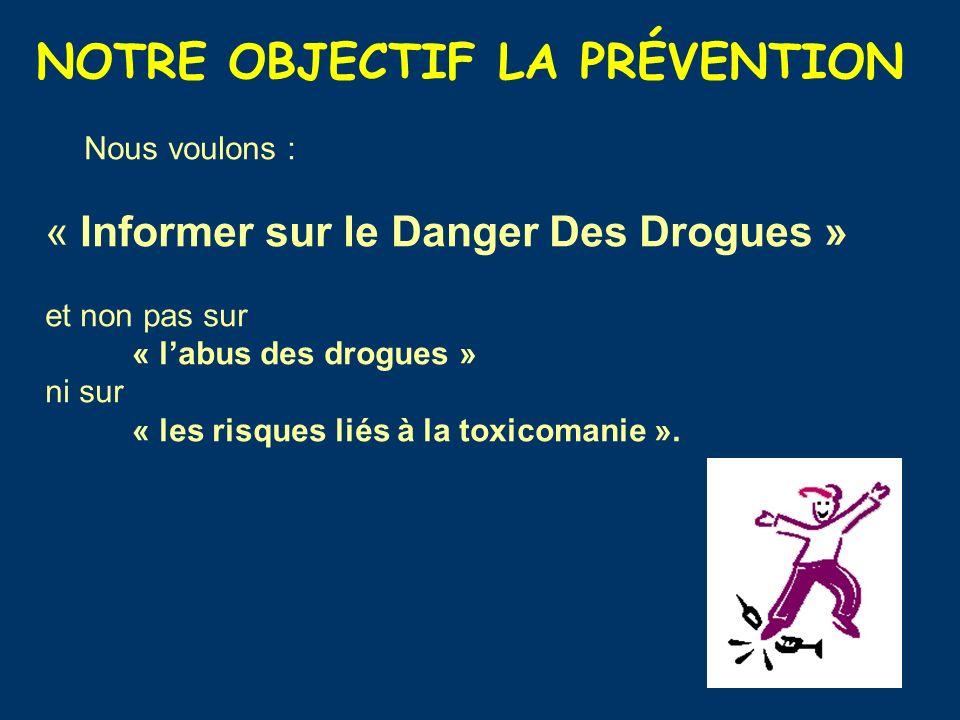 NOTRE OBJECTIF LA PRÉVENTION Nous voulons : « Informer sur le Danger Des Drogues » et non pas sur « labus des drogues » ni sur « les risques liés à la toxicomanie ».