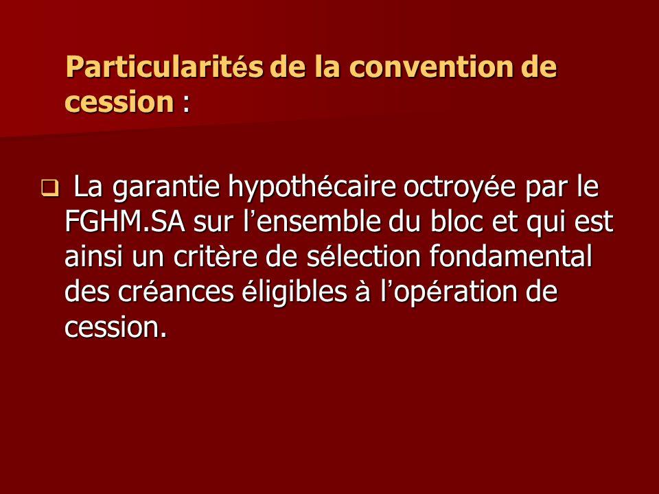 Particularit é s de la convention de cession : Particularit é s de la convention de cession : La garantie hypoth é caire octroy é e par le FGHM.SA sur