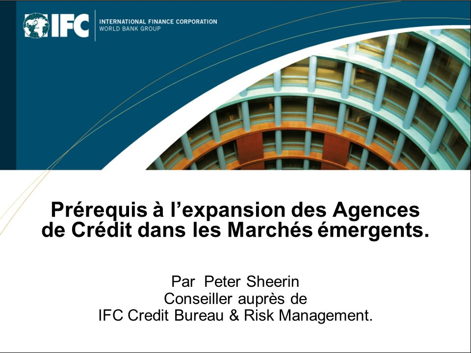 Prérequis à lexpansion des Agences de Crédit dans les Marchés émergents. Par Peter Sheerin Conseiller auprès de IFC Credit Bureau & Risk Management.