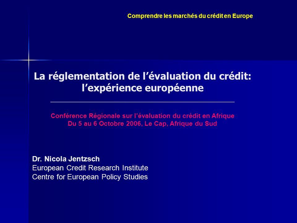 Comprendre les marchés du crédit en Europe La réglementation de lévaluation du crédit: lexpérience européenne _____________________________________________ Conférence Régionale sur lévaluation du crédit en Afrique Du 5 au 6 Octobre 2006, Le Cap, Afrique du Sud Dr.