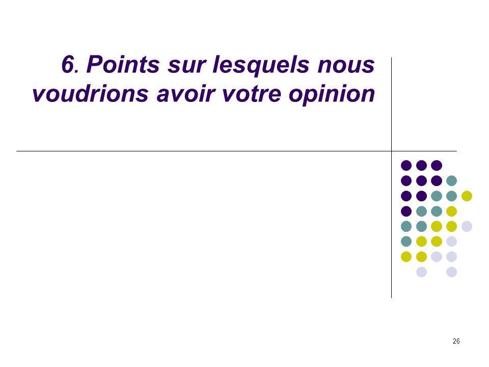 26 6. Points sur lesquels nous voudrions avoir votre opinion