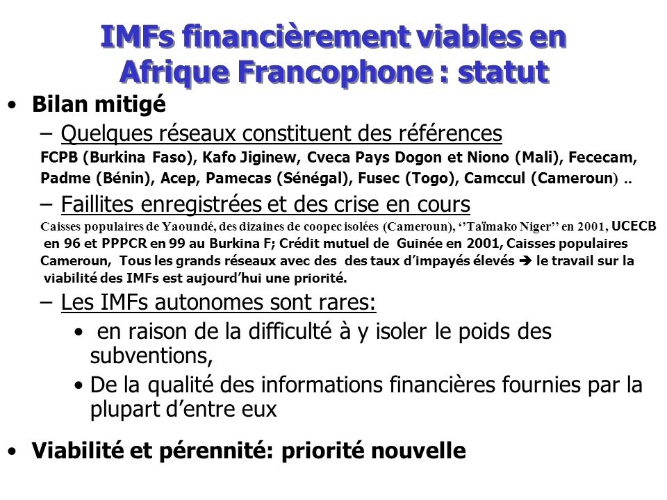 IMFs financièrement viables en Afrique Francophone : statut Bilan mitigé –Quelques réseaux constituent des références FCPB (Burkina Faso), Kafo Jiginew, Cveca Pays Dogon et Niono (Mali), Fececam, Padme (Bénin), Acep, Pamecas (Sénégal), Fusec (Togo), Camccul (Cameroun )..