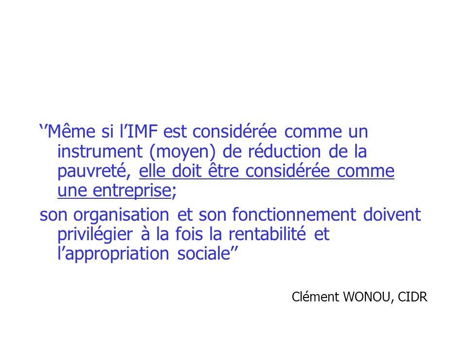 Même si lIMF est considérée comme un instrument (moyen) de réduction de la pauvreté, elle doit être considérée comme une entreprise; son organisation et son fonctionnement doivent privilégier à la fois la rentabilité et lappropriation sociale Clément WONOU, CIDR