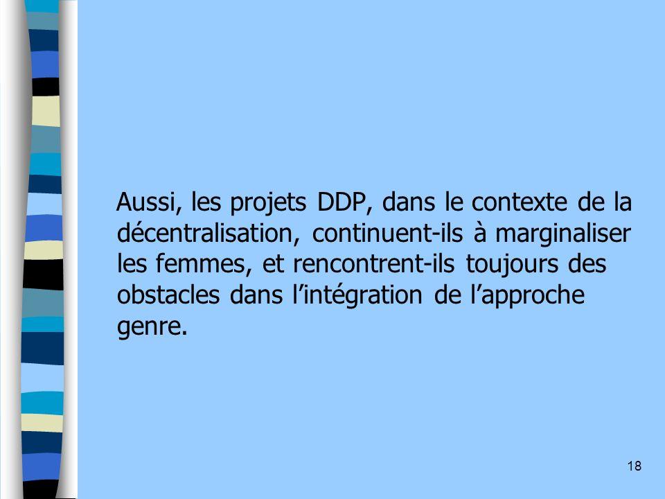 18 Aussi, les projets DDP, dans le contexte de la décentralisation, continuent-ils à marginaliser les femmes, et rencontrent-ils toujours des obstacles dans lintégration de lapproche genre.