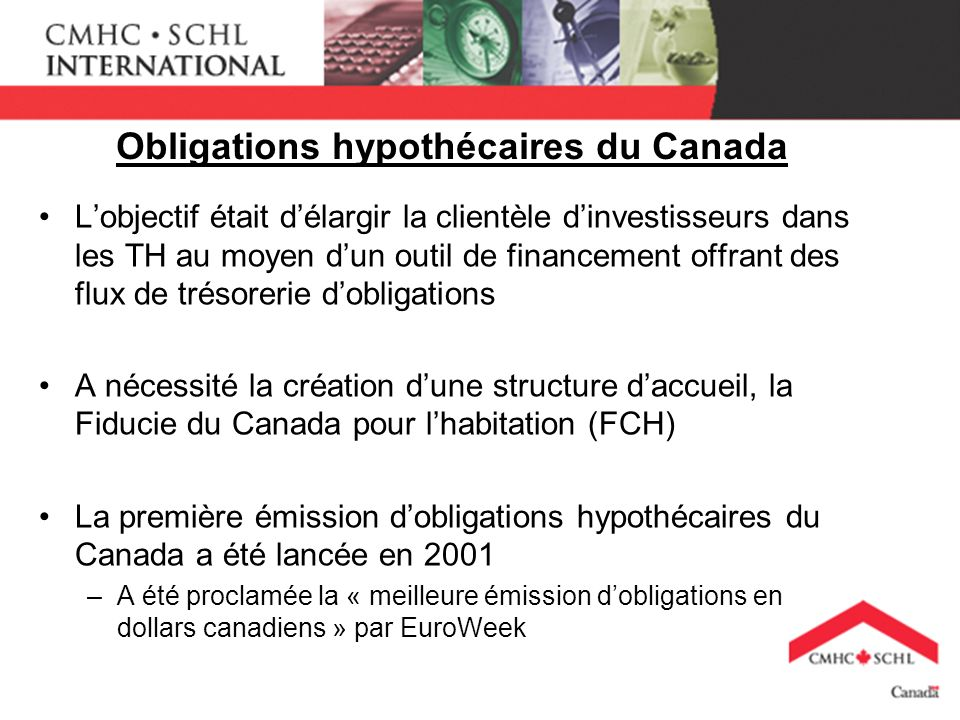 Obligations hypothécaires du Canada Lobjectif était délargir la clientèle dinvestisseurs dans les TH au moyen dun outil de financement offrant des flux de trésorerie dobligations A nécessité la création dune structure daccueil, la Fiducie du Canada pour lhabitation (FCH) La première émission dobligations hypothécaires du Canada a été lancée en 2001 –A été proclamée la « meilleure émission dobligations en dollars canadiens » par EuroWeek