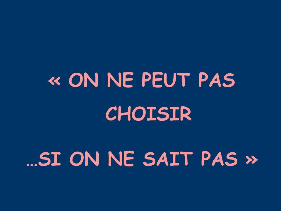 « ON NE PEUT PAS CHOISIR …SI ON NE SAIT PAS »