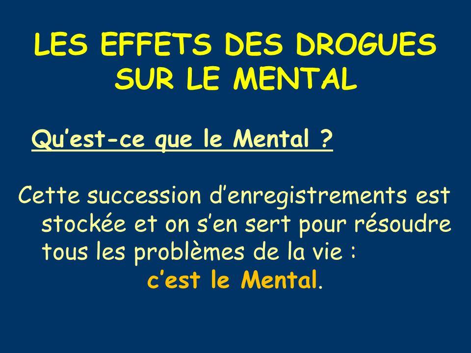 LES EFFETS DES DROGUES SUR LE MENTAL Quest-ce que le Mental ? Cette succession denregistrements est stockée et on sen sert pour résoudre tous les prob