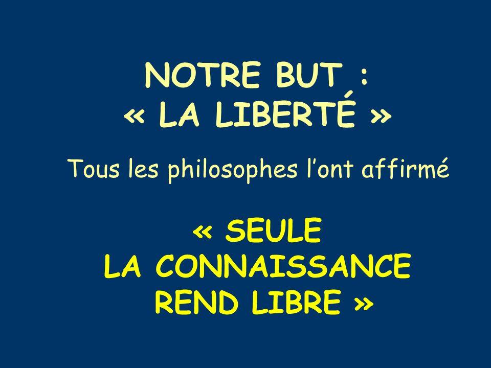 NOTRE BUT : « LA LIBERTÉ » Tous les philosophes lont affirmé « SEULE LA CONNAISSANCE REND LIBRE »