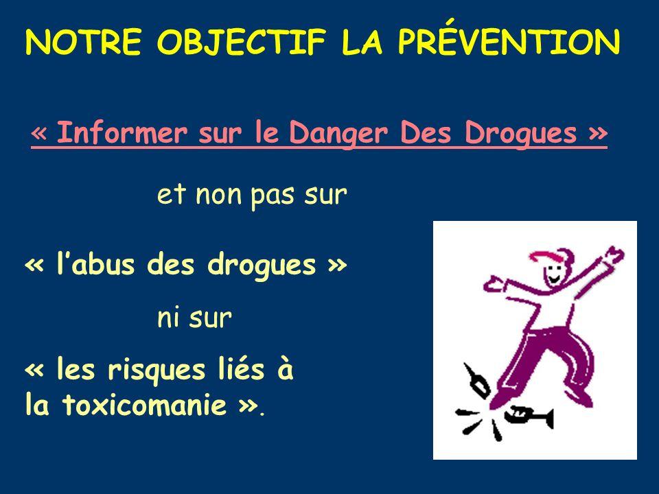 NOTRE OBJECTIF LA PRÉVENTION « Informer sur le Danger Des Drogues » et non pas sur « labus des drogues » ni sur « les risques liés à la toxicomanie ».
