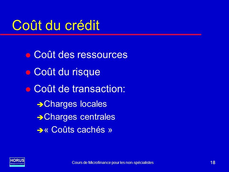 Cours de Microfinance pour les non-spécialistes 18 Coût du crédit l Coût des ressources l Coût du risque l Coût de transaction: è Charges locales è Ch