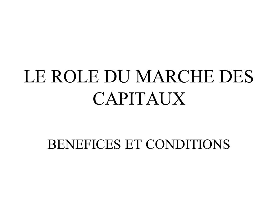 LE ROLE DU MARCHE DES CAPITAUX BENEFICES ET CONDITIONS