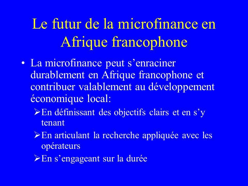 Le futur de la microfinance en Afrique francophone La microfinance peut senraciner durablement en Afrique francophone et contribuer valablement au développement économique local: En définissant des objectifs clairs et en sy tenant En articulant la recherche appliquée avec les opérateurs En sengageant sur la durée