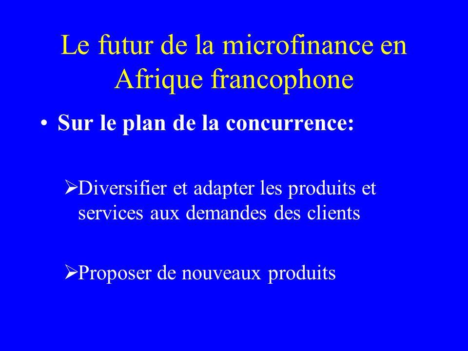 Le futur de la microfinance en Afrique francophone Sur le plan de la concurrence: Diversifier et adapter les produits et services aux demandes des clients Proposer de nouveaux produits