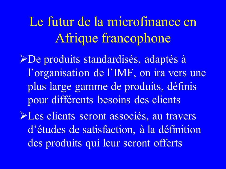 Le futur de la microfinance en Afrique francophone De produits standardisés, adaptés à lorganisation de lIMF, on ira vers une plus large gamme de produits, définis pour différents besoins des clients Les clients seront associés, au travers détudes de satisfaction, à la définition des produits qui leur seront offerts