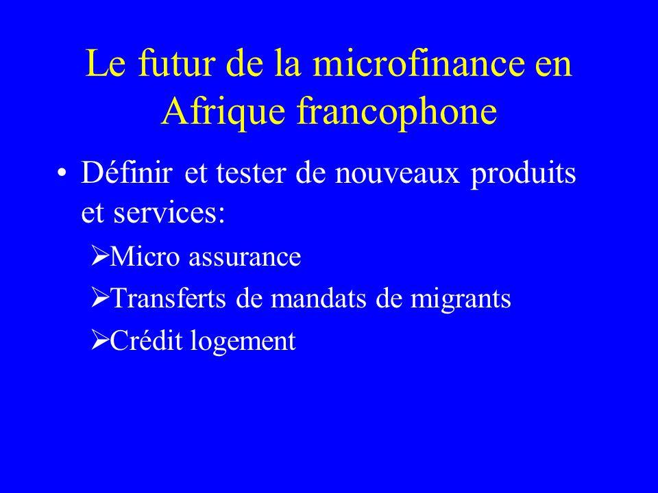 Le futur de la microfinance en Afrique francophone Définir et tester de nouveaux produits et services: Micro assurance Transferts de mandats de migrants Crédit logement