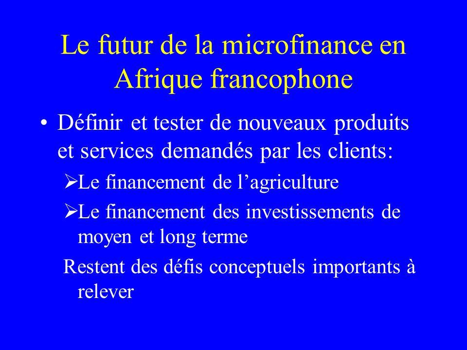 Le futur de la microfinance en Afrique francophone Définir et tester de nouveaux produits et services demandés par les clients: Le financement de lagriculture Le financement des investissements de moyen et long terme Restent des défis conceptuels importants à relever