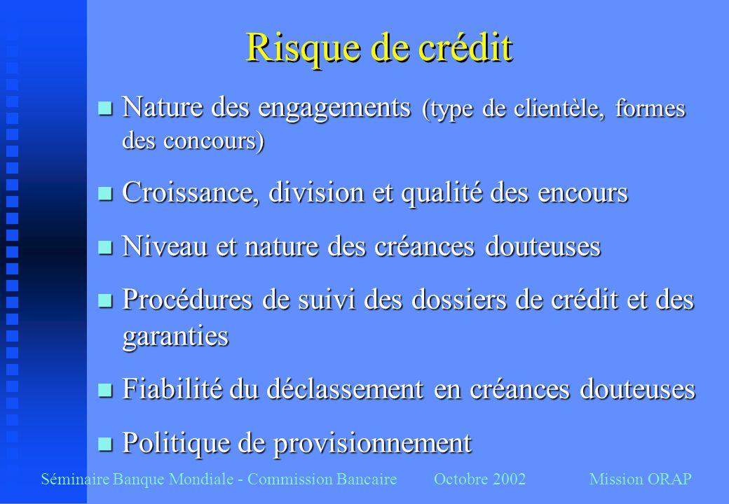 Séminaire Banque Mondiale - Commission Bancaire Octobre 2002 Mission ORAP Risque de crédit n Nature des engagements (type de clientèle, formes des con