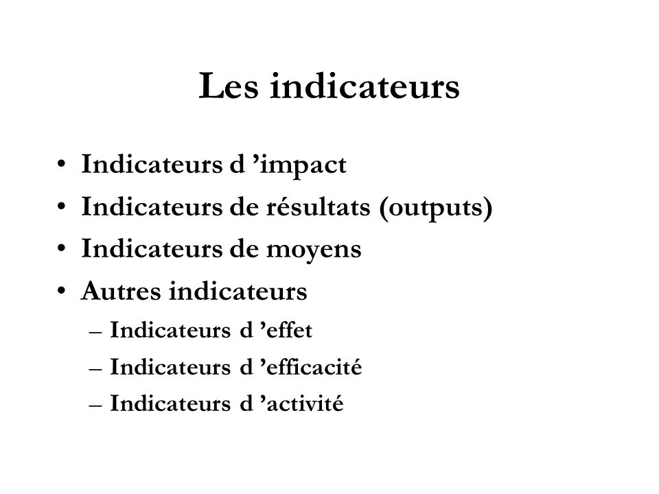 Les indicateurs Indicateurs d impact Indicateurs de résultats (outputs) Indicateurs de moyens Autres indicateurs –Indicateurs d effet –Indicateurs d e